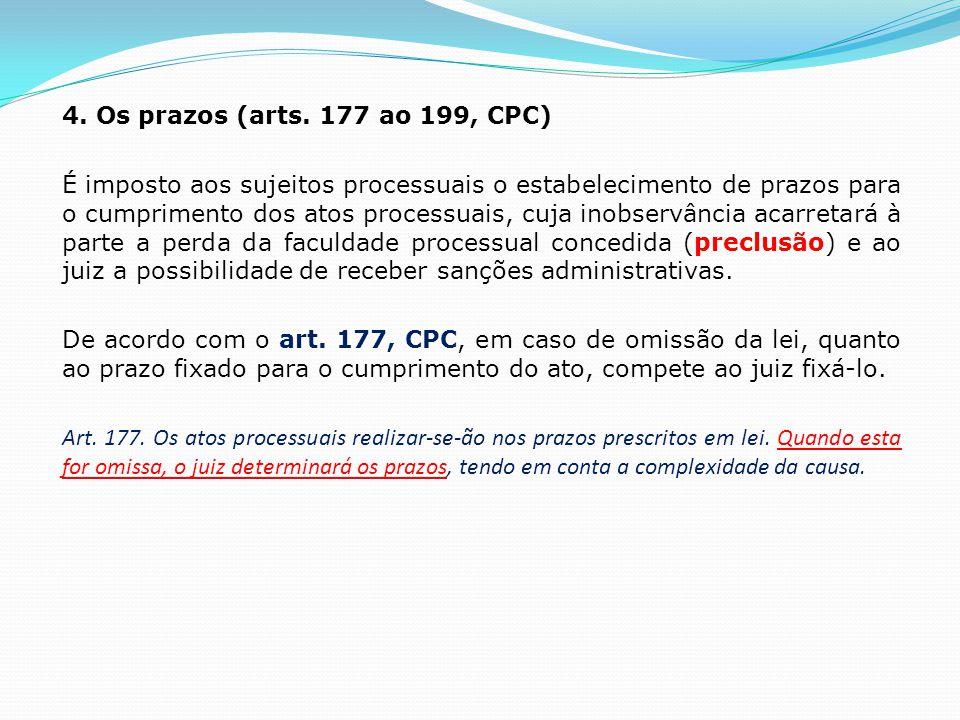 4. Os prazos (arts. 177 ao 199, CPC) É imposto aos sujeitos processuais o estabelecimento de prazos para o cumprimento dos atos processuais, cuja inob