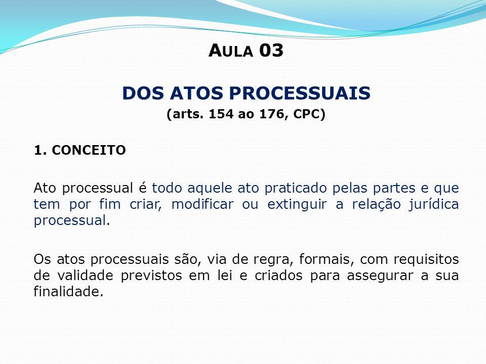 A ULA 03 DOS ATOS PROCESSUAIS (arts. 154 ao 176, CPC) 1. CONCEITO Ato processual é todo aquele ato praticado pelas partes e que tem por fim criar, mod