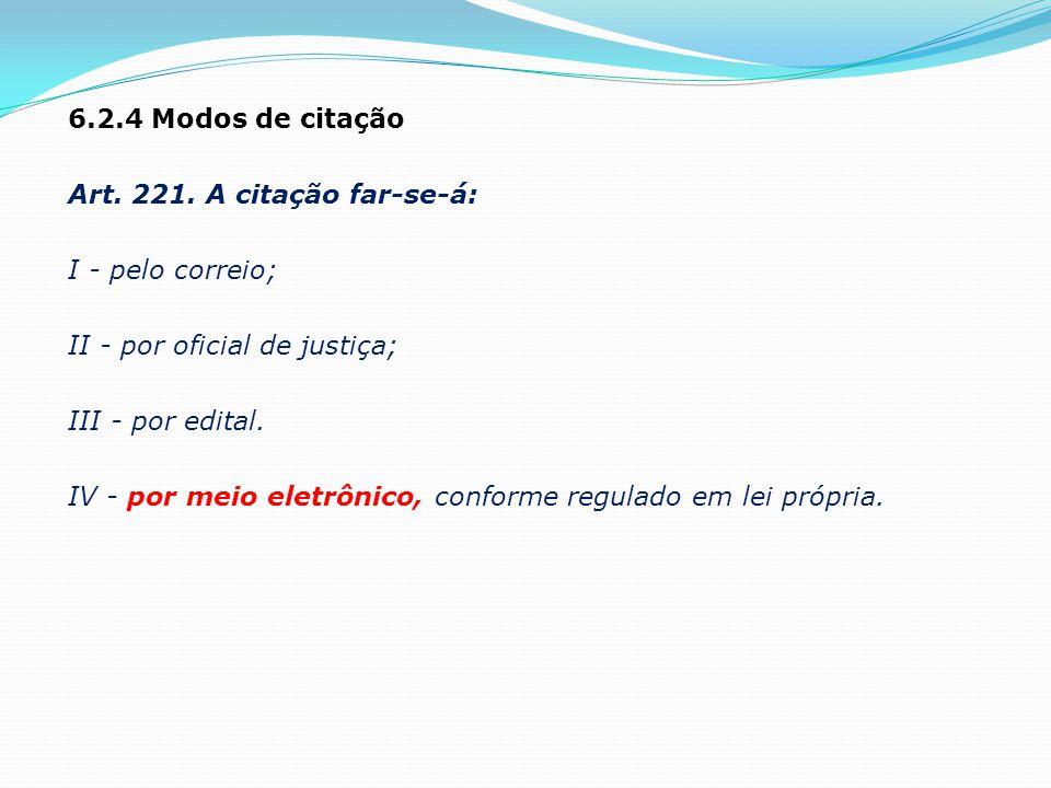 6.2.4 Modos de citação Art. 221. A citação far-se-á: I - pelo correio; II - por oficial de justiça; III - por edital. IV - por meio eletrônico, confor
