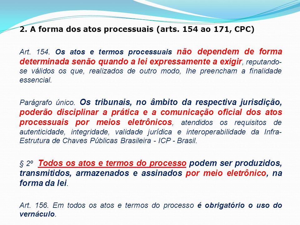 2. A forma dos atos processuais (arts. 154 ao 171, CPC) Art. 154. Os atos e termos processuais não dependem de forma determinada senão quando a lei ex