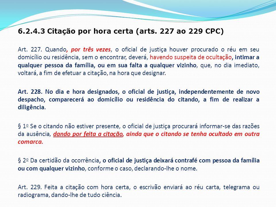 6.2.4.3 Citação por hora certa (arts. 227 ao 229 CPC) Art. 227. Quando, por três vezes, o oficial de justiça houver procurado o réu em seu domicílio o