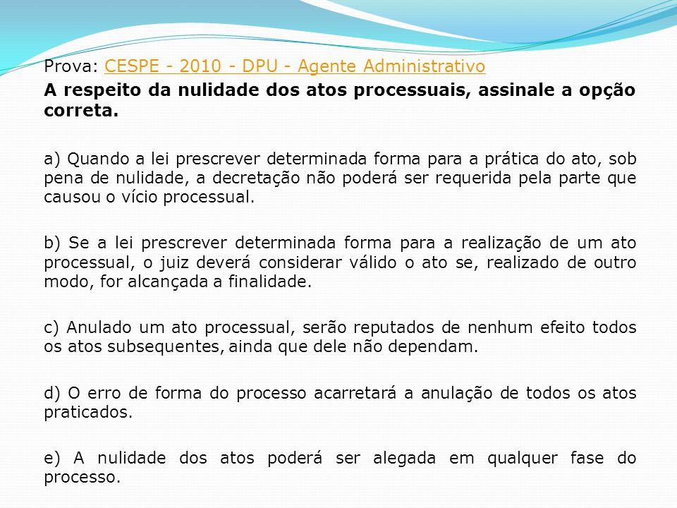 Prova: CESPE - 2010 - DPU - Agente AdministrativoCESPE - 2010 - DPU - Agente Administrativo A respeito da nulidade dos atos processuais, assinale a op