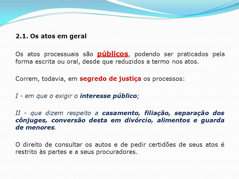 2.1. Os atos em geral Os atos processuais são públicos, podendo ser praticados pela forma escrita ou oral, desde que reduzidos a termo nos atos. Corre