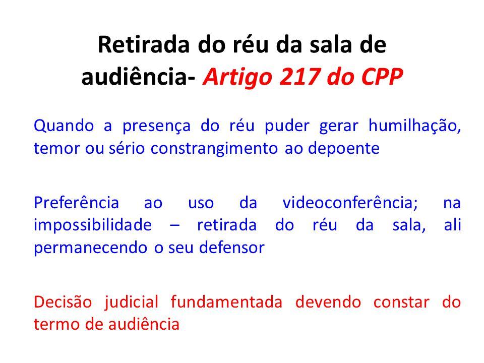 Retirada do réu da sala de audiência- Artigo 217 do CPP Quando a presença do réu puder gerar humilhação, temor ou sério constrangimento ao depoente Pr