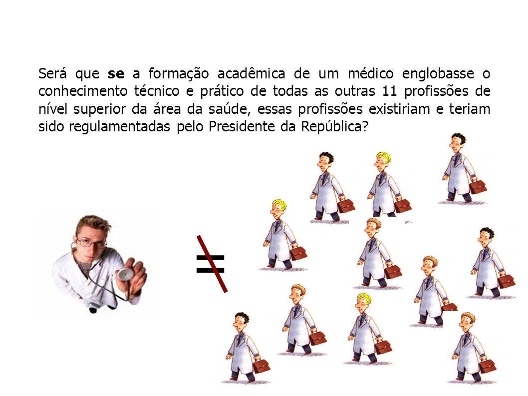 Será que se a formação acadêmica de um médico englobasse o conhecimento técnico e prático de todas as outras 11 profissões de nível superior da área da saúde, essas profissões existiriam e teriam sido regulamentadas pelo Presidente da República.