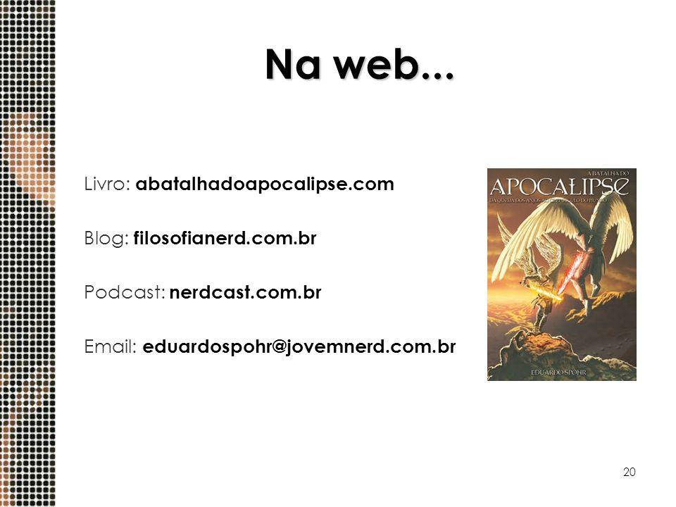 20 Na web... Livro: abatalhadoapocalipse.com Blog: filosofianerd.com.br Podcast: nerdcast.com.br Email: eduardospohr@jovemnerd.com.br