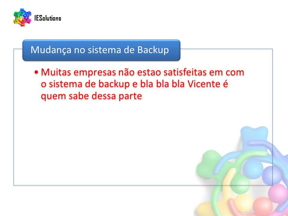 Muitas empresas não estao satisfeitas em com o sistema de backup e bla bla bla Vicente é quem sabe dessa parte Mudança no sistema de Backup