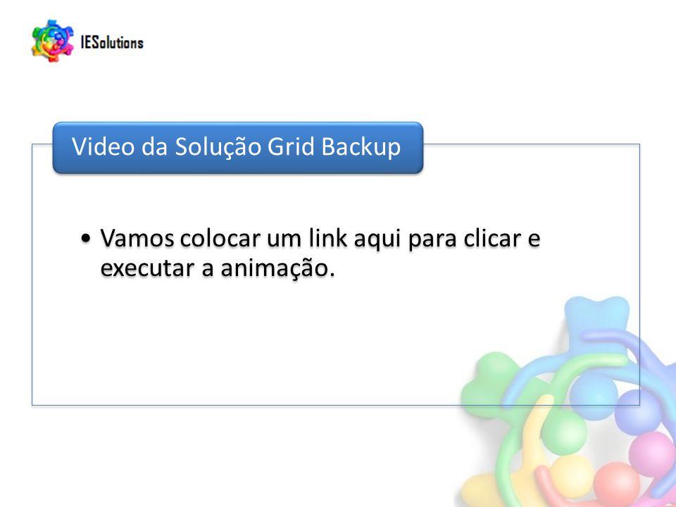 Vamos colocar um link aqui para clicar e executar a animação. Video da Solução Grid Backup
