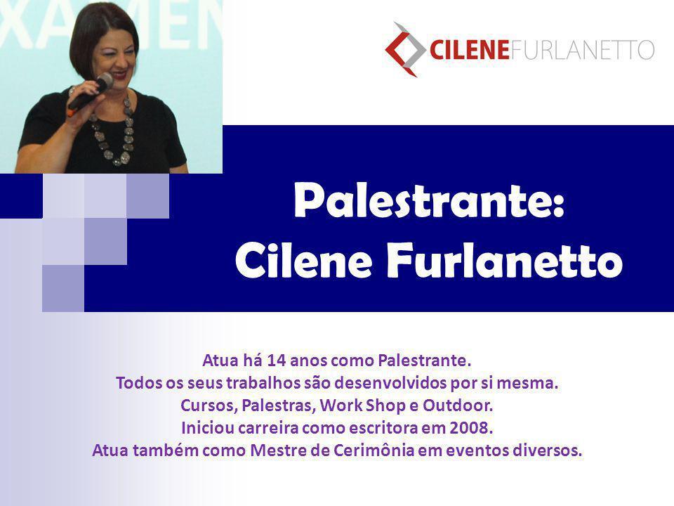 Palestrante: Cilene Furlanetto Atua há 14 anos como Palestrante. Todos os seus trabalhos são desenvolvidos por si mesma. Cursos, Palestras, Work Shop