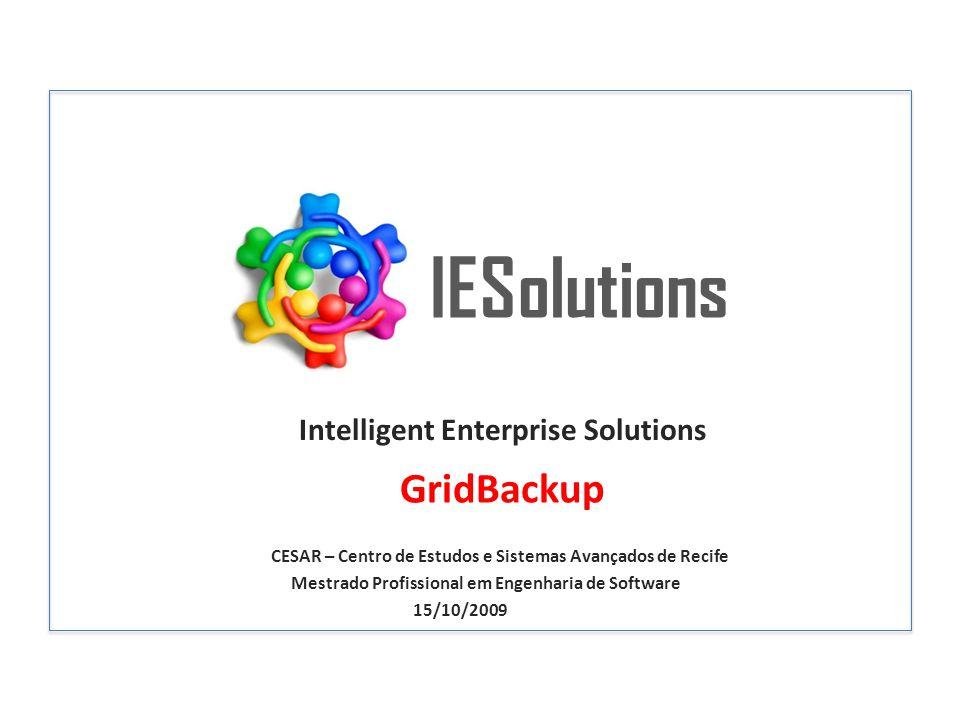 IESolutions Intelligent Enterprise Solutions CESAR – Centro de Estudos e Sistemas Avançados de Recife Mestrado Profissional em Engenharia de Software 15/10/2009 GridBackup