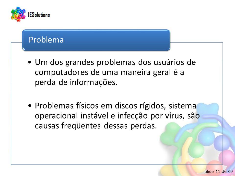 Slide 11 de 49 Um dos grandes problemas dos usuários de computadores de uma maneira geral é a perda de informações. Problemas físicos em discos rígido