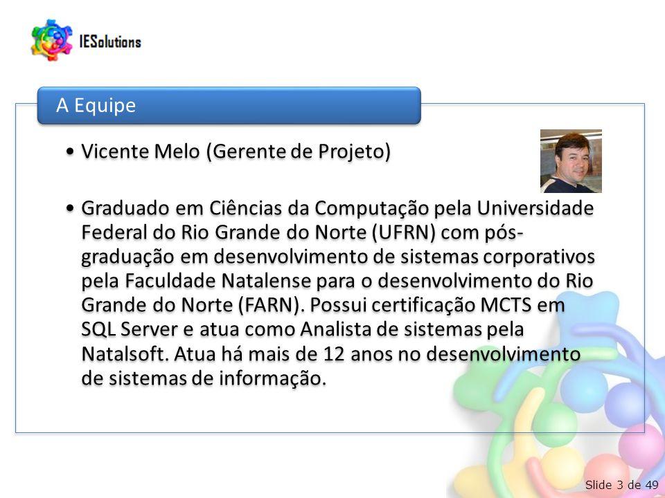 Slide 3 de 49 Vicente Melo (Gerente de Projeto) Graduado em Ciências da Computação pela Universidade Federal do Rio Grande do Norte (UFRN) com pós- graduação em desenvolvimento de sistemas corporativos pela Faculdade Natalense para o desenvolvimento do Rio Grande do Norte (FARN).