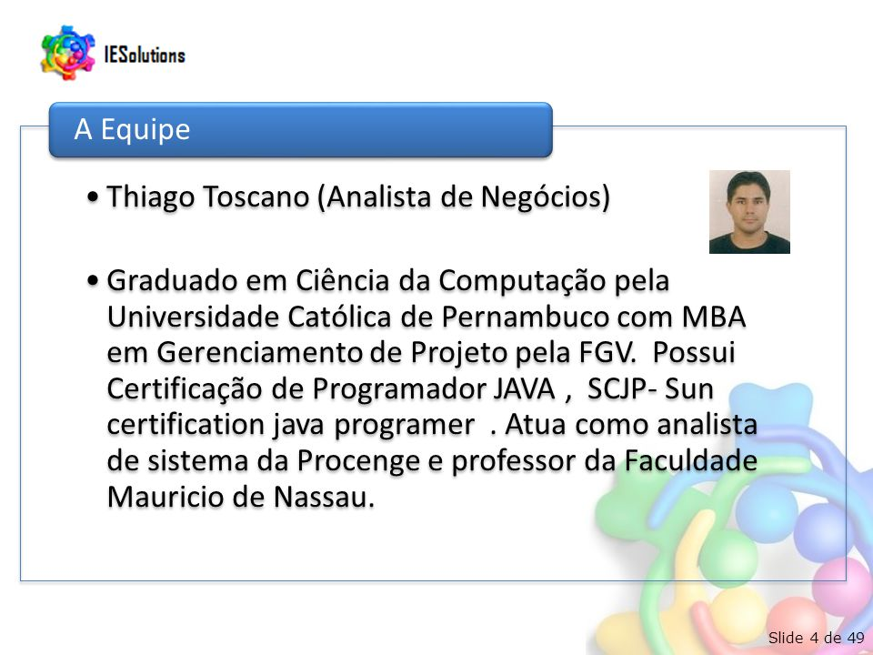 Slide 4 de 49 Thiago Toscano (Analista de Negócios) Graduado em Ciência da Computação pela Universidade Católica de Pernambuco com MBA em Gerenciamento de Projeto pela FGV.