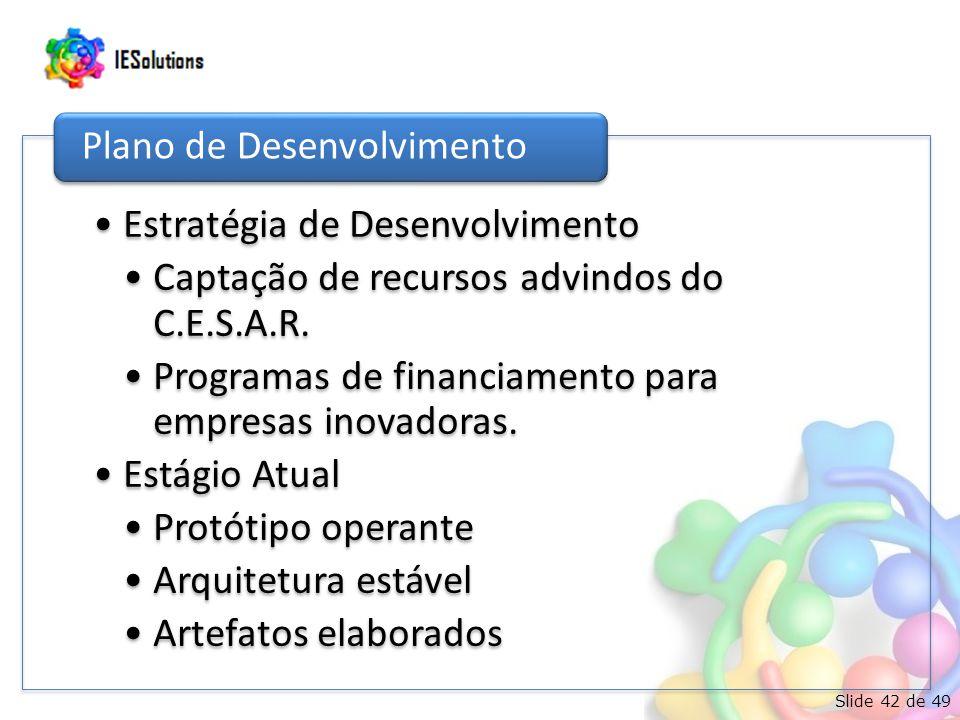 Slide 42 de 49 Estratégia de Desenvolvimento Captação de recursos advindos do C.E.S.A.R. Programas de financiamento para empresas inovadoras. Estágio