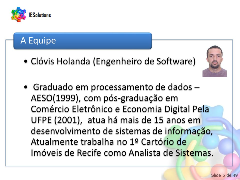 Slide 5 de 49 Clóvis Holanda (Engenheiro de Software) Graduado em processamento de dados – AESO(1999), com pós-graduação em Comércio Eletrônico e Economia Digital Pela UFPE (2001), atua há mais de 15 anos em desenvolvimento de sistemas de informação, Atualmente trabalha no 1º Cartório de Imóveis de Recife como Analista de Sistemas.