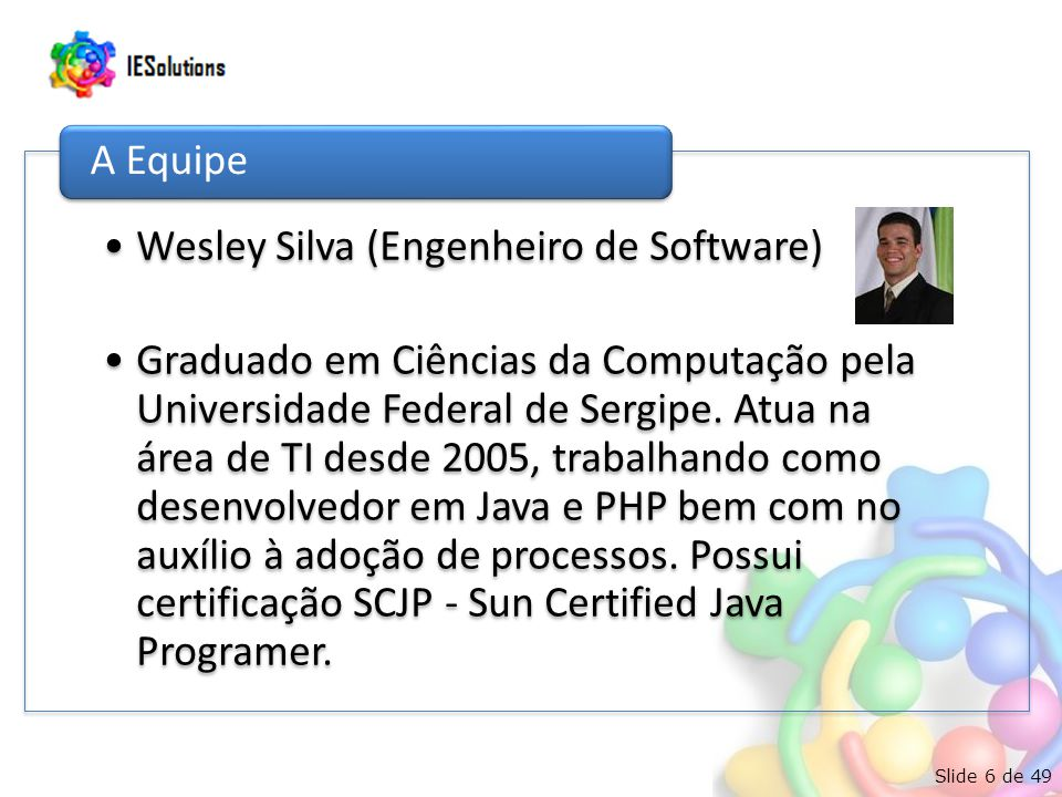 Slide 6 de 49 Wesley Silva (Engenheiro de Software) Graduado em Ciências da Computação pela Universidade Federal de Sergipe. Atua na área de TI desde
