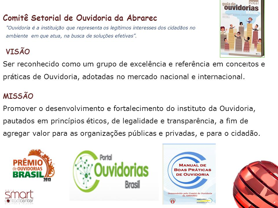Comitê Setorial de Ouvidoria da Abrarec VISÃO Ser reconhecido como um grupo de excelência e referência em conceitos e práticas de Ouvidoria, adotadas no mercado nacional e internacional.