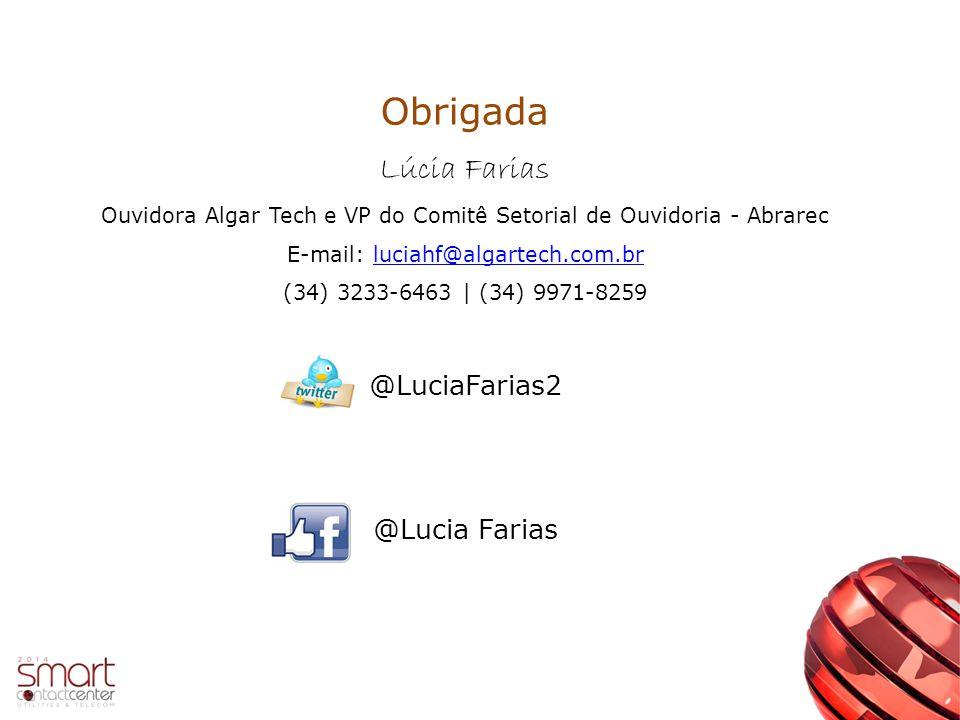 Obrigada Lúcia Farias Ouvidora Algar Tech e VP do Comitê Setorial de Ouvidoria - Abrarec E-mail: luciahf@algartech.com.brluciahf@algartech.com.br (34) 3233-6463 | (34) 9971-8259 @LuciaFarias2 @Lucia Farias