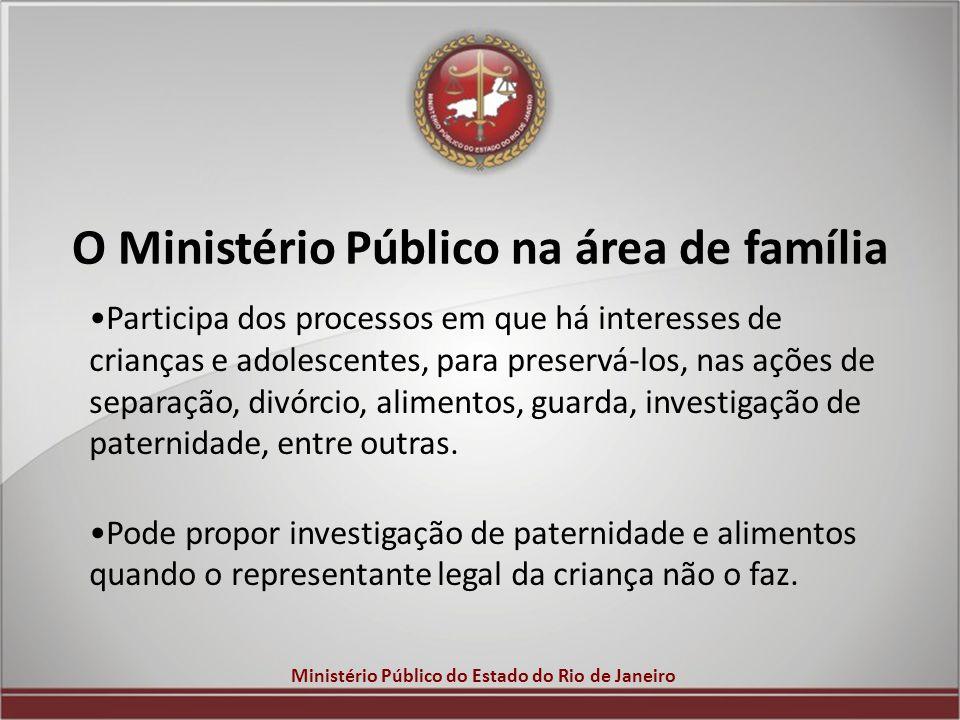 Ministério Público do Estado do Rio de Janeiro O Ministério Público na área de família Participa dos processos em que há interesses de crianças e adol