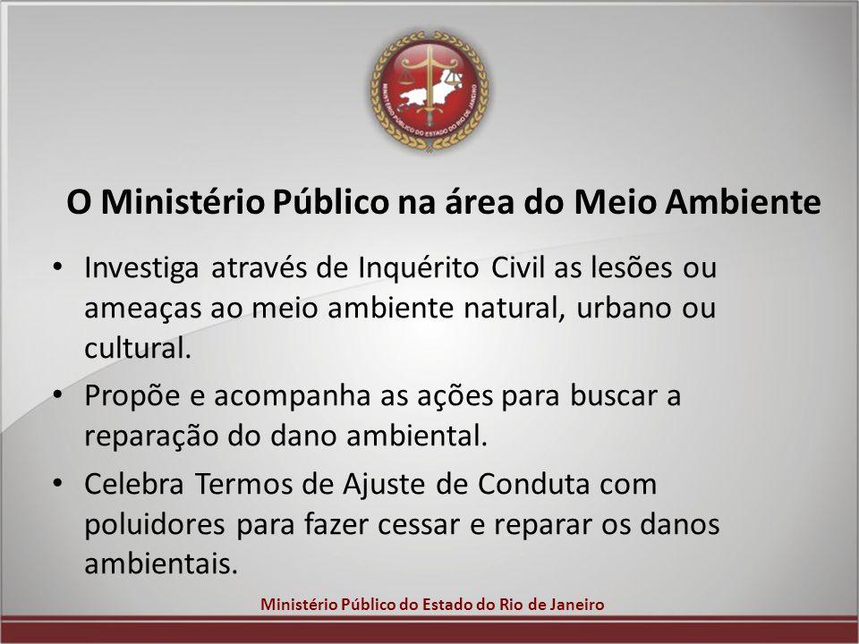 Ministério Público do Estado do Rio de Janeiro O Ministério Público na área do Meio Ambiente Investiga através de Inquérito Civil as lesões ou ameaças
