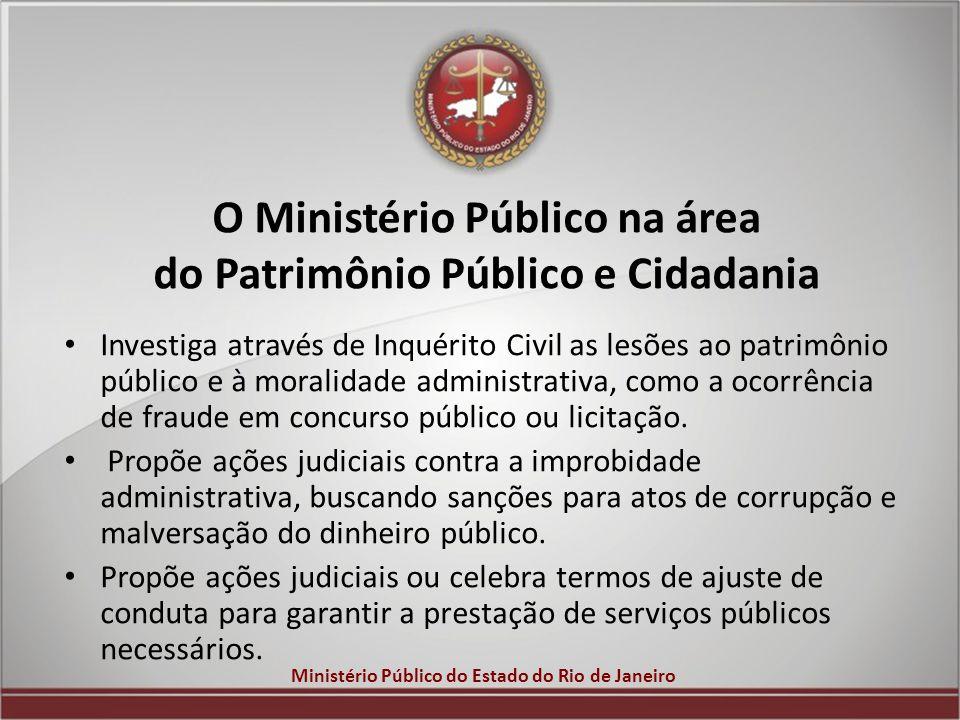 Ministério Público do Estado do Rio de Janeiro O Ministério Público na área do Patrimônio Público e Cidadania Investiga através de Inquérito Civil as