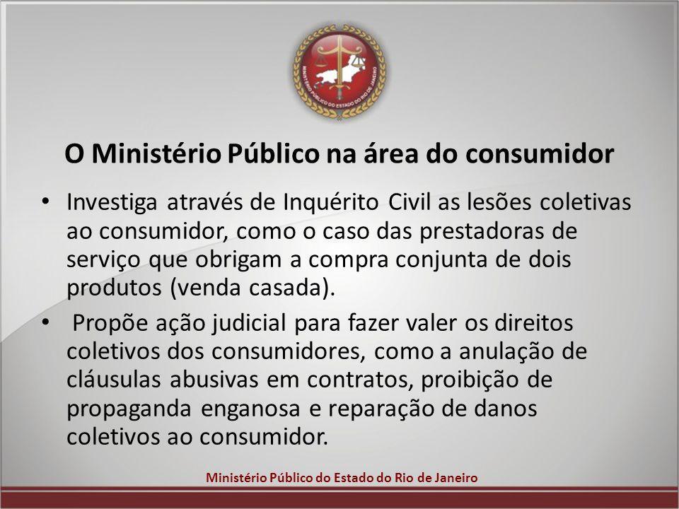 Ministério Público do Estado do Rio de Janeiro O Ministério Público na área do consumidor Investiga através de Inquérito Civil as lesões coletivas ao
