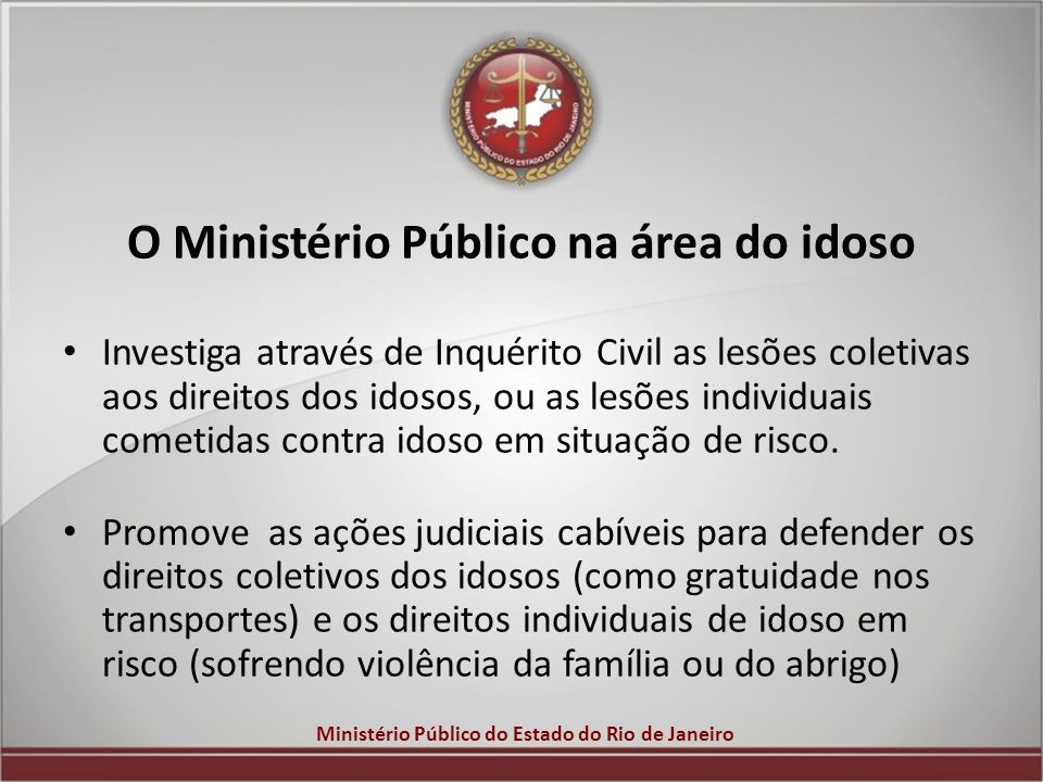 Ministério Público do Estado do Rio de Janeiro O Ministério Público na área do idoso Investiga através de Inquérito Civil as lesões coletivas aos dire