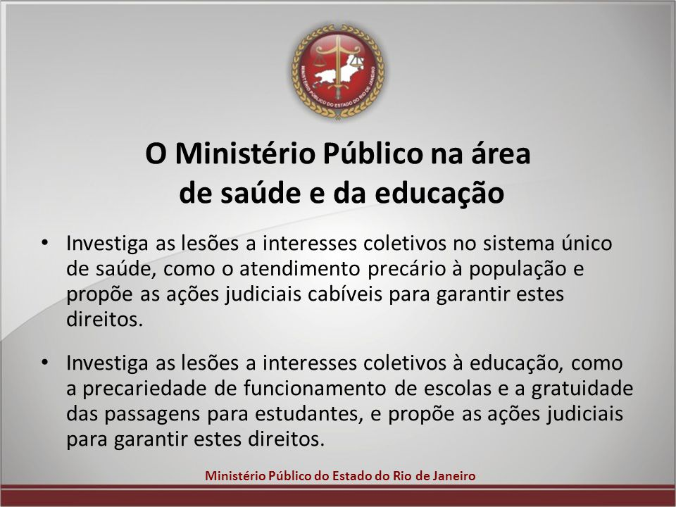 Ministério Público do Estado do Rio de Janeiro O Ministério Público na área de saúde e da educação Investiga as lesões a interesses coletivos no siste