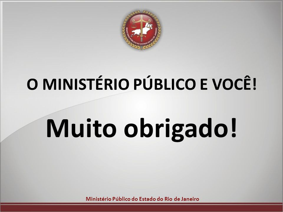 Ministério Público do Estado do Rio de Janeiro O MINISTÉRIO PÚBLICO E VOCÊ! Muito obrigado!