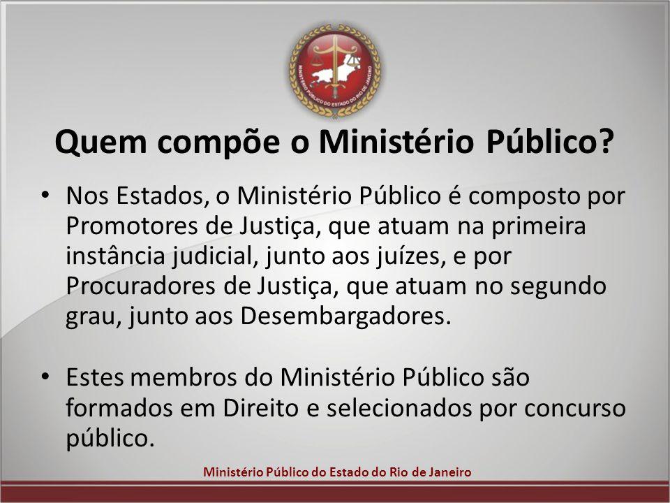 Ministério Público do Estado do Rio de Janeiro Quem compõe o Ministério Público? Nos Estados, o Ministério Público é composto por Promotores de Justiç