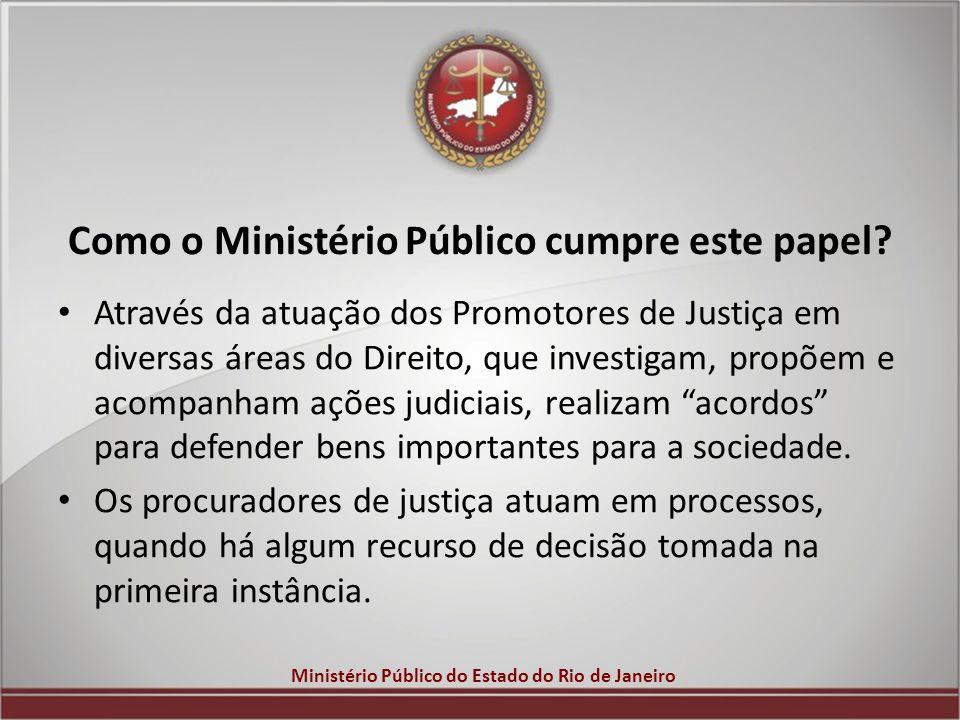 Ministério Público do Estado do Rio de Janeiro Como o Ministério Público cumpre este papel? Através da atuação dos Promotores de Justiça em diversas á