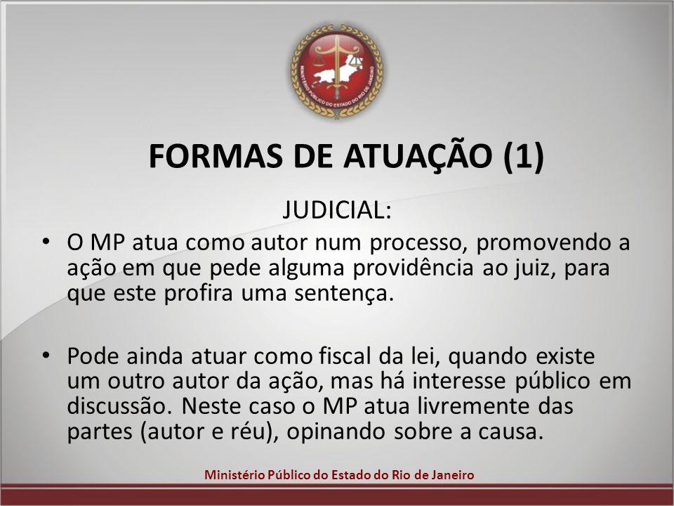 Ministério Público do Estado do Rio de Janeiro FORMAS DE ATUAÇÃO (1) JUDICIAL: O MP atua como autor num processo, promovendo a ação em que pede alguma