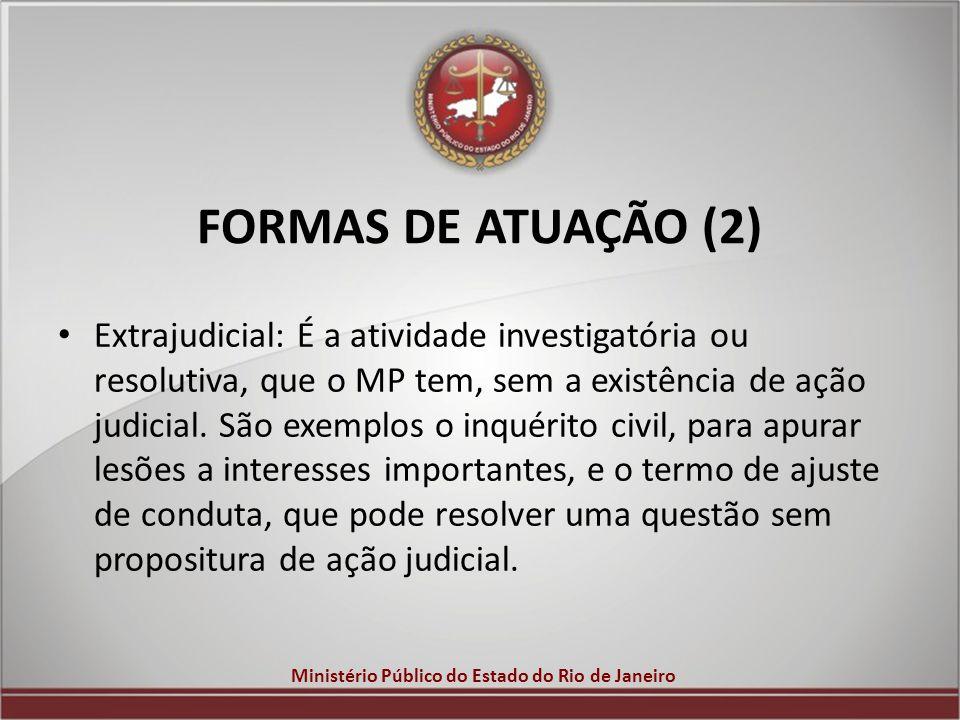 Ministério Público do Estado do Rio de Janeiro FORMAS DE ATUAÇÃO (2) Extrajudicial: É a atividade investigatória ou resolutiva, que o MP tem, sem a ex
