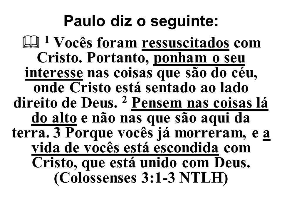 Paulo diz o seguinte:  1 Vocês foram ressuscitados com Cristo. Portanto, ponham o seu interesse nas coisas que são do céu, onde Cristo está sentado a