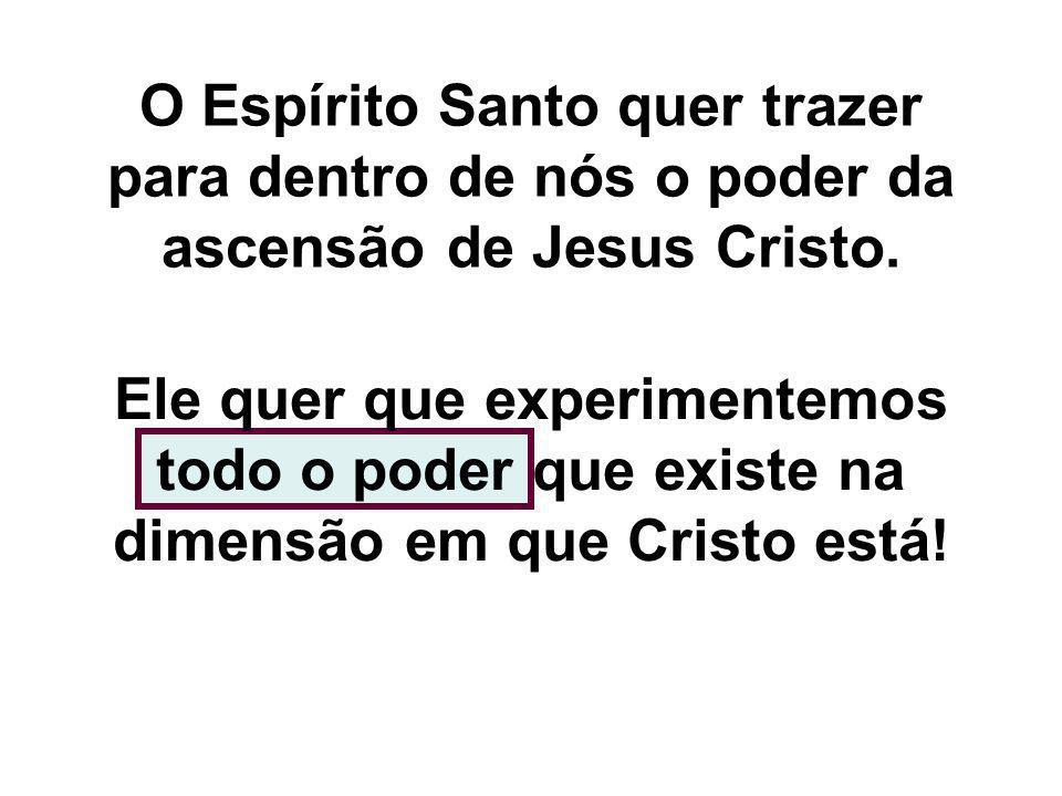 O Espírito Santo quer trazer para dentro de nós o poder da ascensão de Jesus Cristo. Ele quer que experimentemos todo o poder que existe na dimensão e