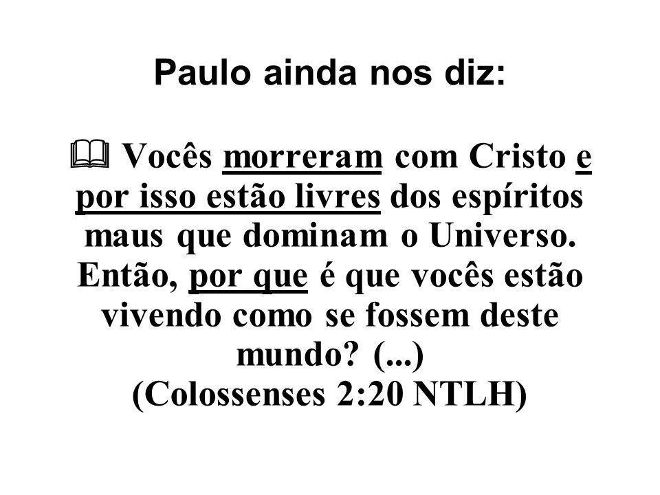 Paulo ainda nos diz:  Vocês morreram com Cristo e por isso estão livres dos espíritos maus que dominam o Universo. Então, por que é que vocês estão v