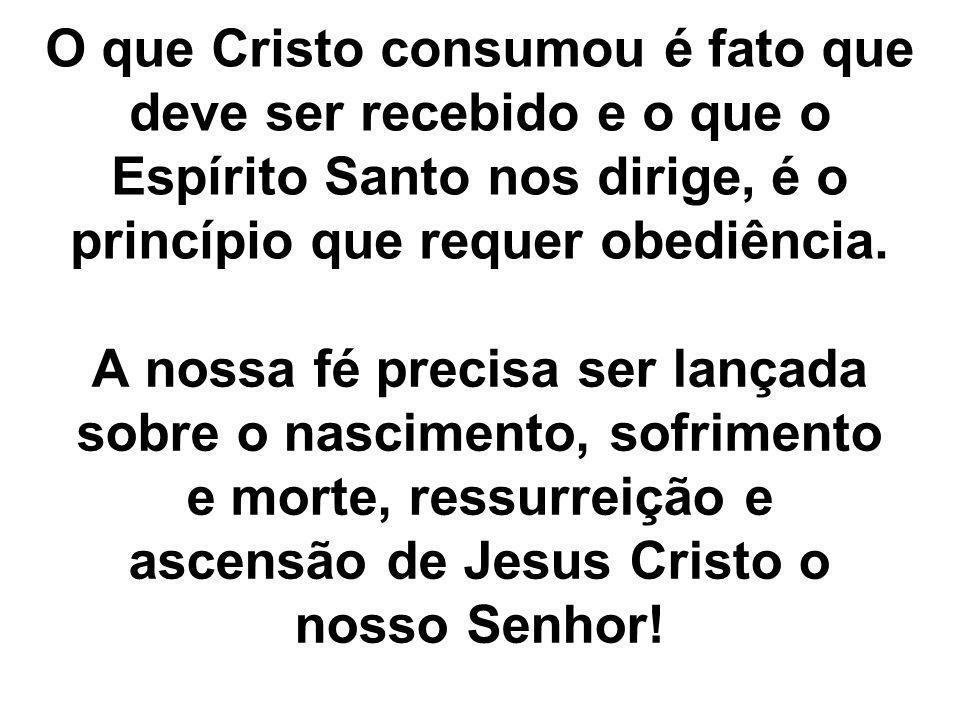 O que Cristo consumou é fato que deve ser recebido e o que o Espírito Santo nos dirige, é o princípio que requer obediência. A nossa fé precisa ser la
