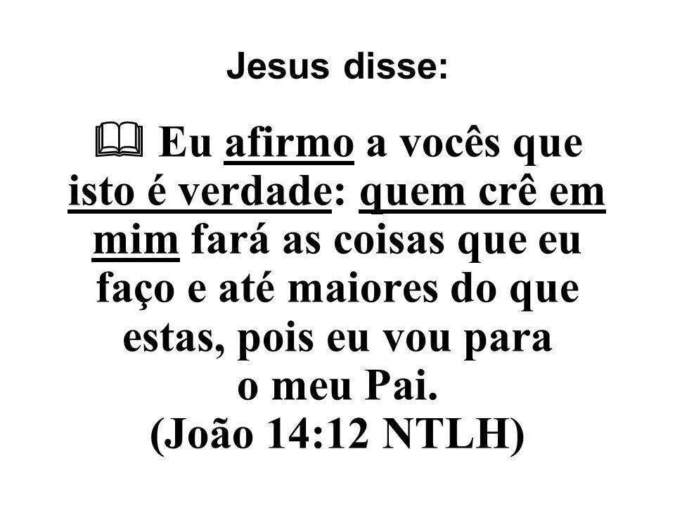 Jesus disse:  Eu afirmo a vocês que isto é verdade: quem crê em mim fará as coisas que eu faço e até maiores do que estas, pois eu vou para o meu Pai