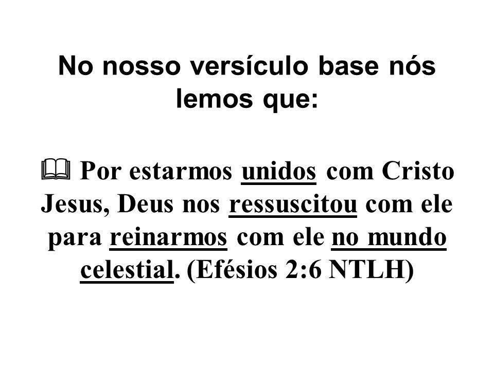 No nosso versículo base nós lemos que:  Por estarmos unidos com Cristo Jesus, Deus nos ressuscitou com ele para reinarmos com ele no mundo celestial.