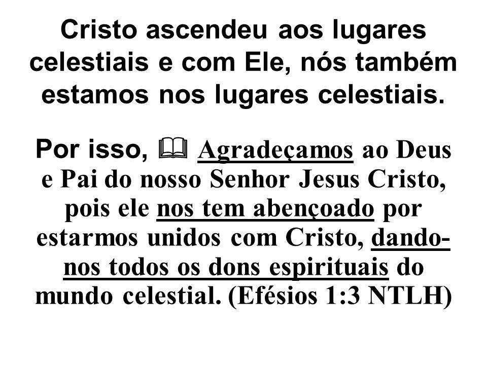 Cristo ascendeu aos lugares celestiais e com Ele, nós também estamos nos lugares celestiais. Por isso,  Agradeçamos ao Deus e Pai do nosso Senhor Jes