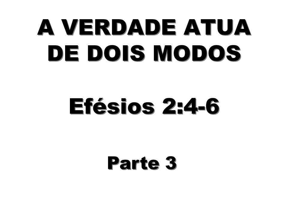 A VERDADE ATUA DE DOIS MODOS Efésios 2:4-6 Parte 3