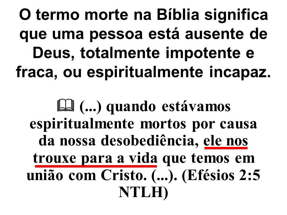 O termo morte na Bíblia significa que uma pessoa está ausente de Deus, totalmente impotente e fraca, ou espiritualmente incapaz.  (...) quando estáva