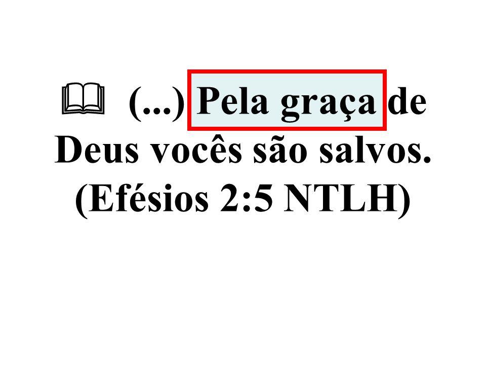 (...) Pela graça de Deus vocês são salvos. (Efésios 2:5 NTLH)