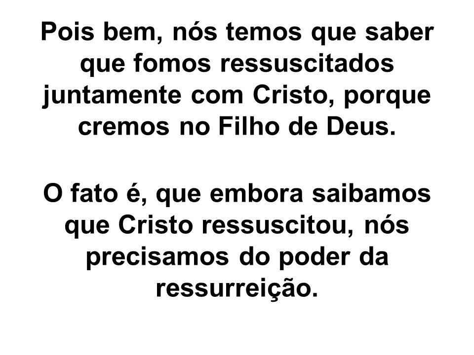 Pois bem, nós temos que saber que fomos ressuscitados juntamente com Cristo, porque cremos no Filho de Deus.
