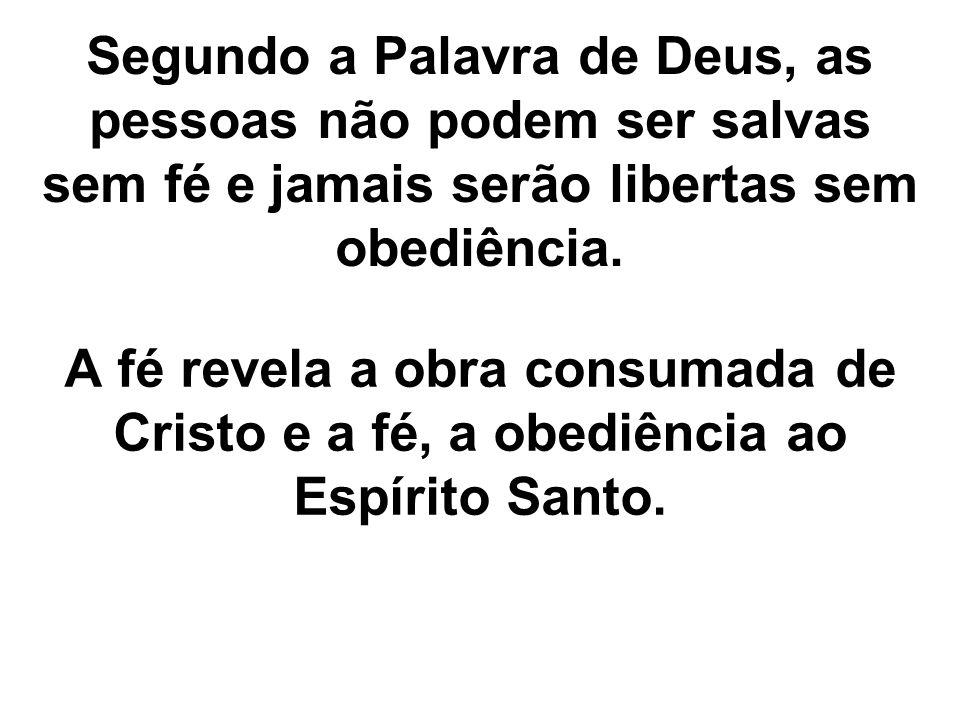Segundo a Palavra de Deus, as pessoas não podem ser salvas sem fé e jamais serão libertas sem obediência.