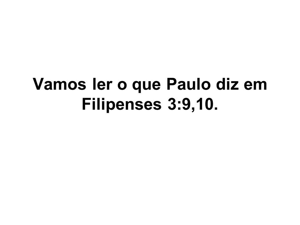 Vamos ler o que Paulo diz em Filipenses 3:9,10.