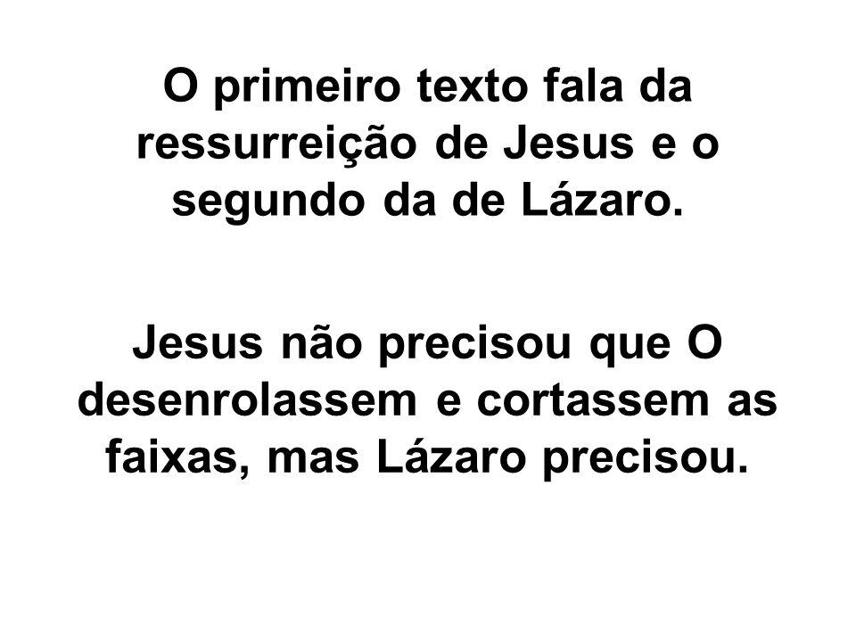 O primeiro texto fala da ressurreição de Jesus e o segundo da de Lázaro. Jesus não precisou que O desenrolassem e cortassem as faixas, mas Lázaro prec