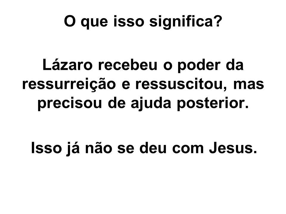 O que isso significa? Lázaro recebeu o poder da ressurreição e ressuscitou, mas precisou de ajuda posterior. Isso já não se deu com Jesus.