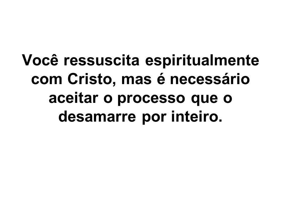 Você ressuscita espiritualmente com Cristo, mas é necessário aceitar o processo que o desamarre por inteiro.