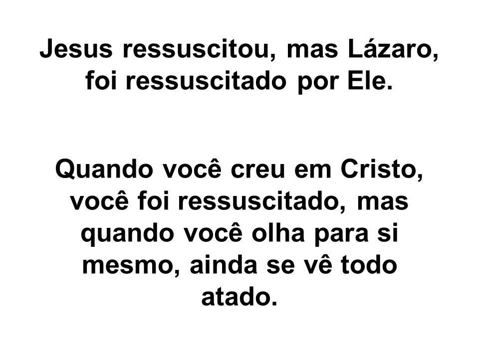 Jesus ressuscitou, mas Lázaro, foi ressuscitado por Ele. Quando você creu em Cristo, você foi ressuscitado, mas quando você olha para si mesmo, ainda
